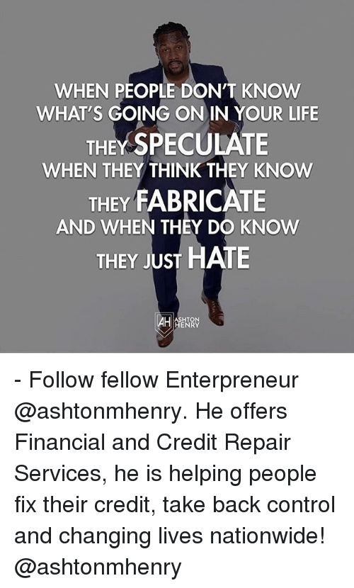 Life, Memes, and Nationwide: WHEN PEOPLE DON'T KNOW  WHAT'S GOING ON IN YOUR LIFE  THEY SPECULATE  WHEN THEY THINK THEY KNOW  THEY FABRICATE  AND WHEN THEY DO KNOW  THEY JUST HATE  ASHTON  HENRY - Follow fellow Enterpreneur @ashtonmhenry. He offers Financial and Credit Repair Services, he is helping people fix their credit, take back control and changing lives nationwide! @ashtonmhenry