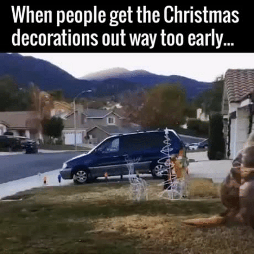 decorating christmas decoration and decorations when people get the christmas decorations out way too early - Christmas Decorating Meme