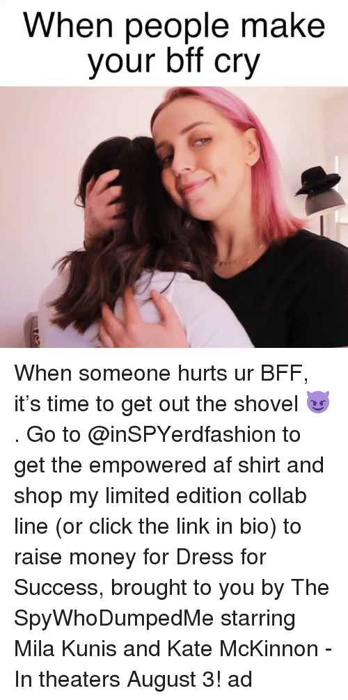 Af, Click, and Mila Kunis: When people make  your bff cry When someone hurts ur BFF, it's time to get out the shovel 😈. Go to @inSPYerdfashion to get the empowered af shirt and shop my limited edition collab line (or click the link in bio) to raise money for Dress for Success, brought to you by The SpyWhoDumpedMe starring Mila Kunis and Kate McKinnon - In theaters August 3! ad