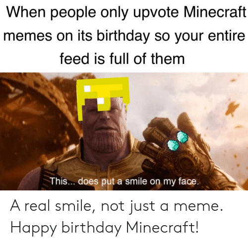 Birthday, Meme, and Memes: When people only upvote Minecraft  memes on its birthday so your entire  feed is full of them  This... does put a smile on my face A real smile, not just a meme. Happy birthday Minecraft!
