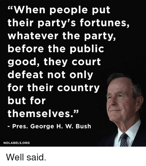 "George H. W. Bush: ""When people put  their party's fortunes,  whatever the party,  before the public  good, they court  defeat not only  for their country  but for  themselves.""  Pres. George H. W. Bush  NO LABELS ORG Well said."
