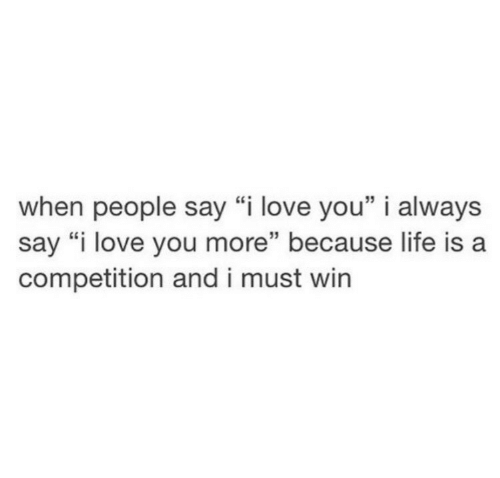 "Life, Love, and I Love You: when people say ""i love you"" i always  say ""i love you more"" because life is a  competition and i must win  15"