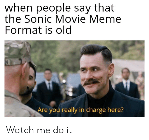 Meme, Watch Me, and Movie: when people say that  the Sonic Movie Meme  Format is old  Are you really in charge here? Watch me do it