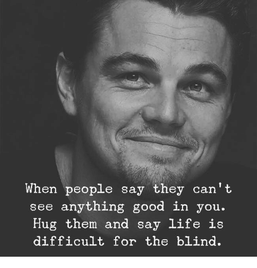 Life, Good, and Can: When people say they can' t  see anything good in you.  Hug them and say life is  difficult for the blind.