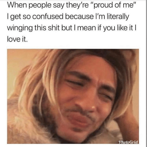 """So Confused: When people say they're """"proud of me""""  Iget so confused because I'm literally  winging this shit but I mean if you like it I  love it.  PhotoGrid"""