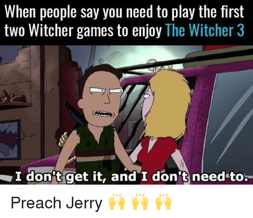 Witchers: When people say you need to play the first  two Witcher games to enjoy The Witcher 3  I don't get it, and I don t needto Preach Jerry 🙌 🙌 🙌