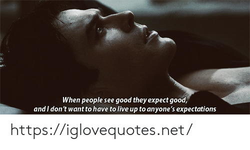 Expectations: When people see good they expect good,  and I don't want to have to live up to anyone's expectations https://iglovequotes.net/