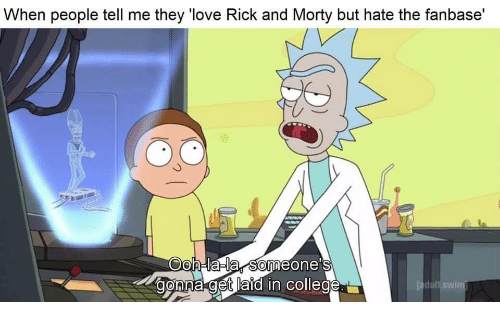 "lala: When people tell me they ""love Rick and Morty but hate the fanbase'  Oh-lala someone's  onna get laid in college"