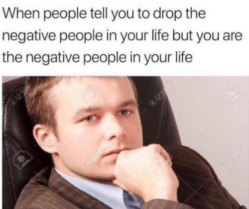 Life, You, and People: When people tell you to drop the  negative people in your life but you are  the negative people in your life  123RE  123