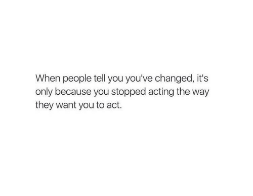 Its Only: When people tell you you've changed, it's  only because you stopped acting the way  they want you to act.