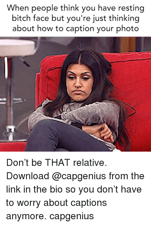 Bitch, How To, and Link: When people think you have resting  bitch face but you're just thinking  about how to caption your photo Don't be THAT relative. Download @capgenius from the link in the bio so you don't have to worry about captions anymore. capgenius