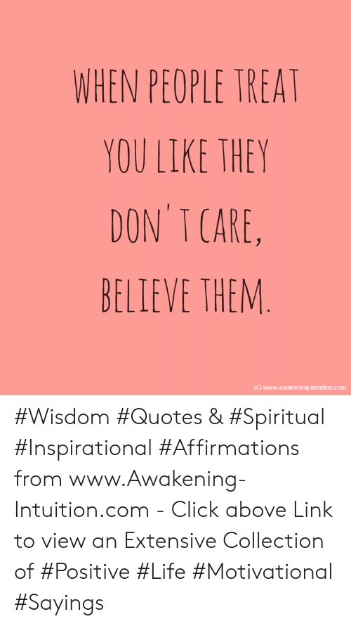 Click, Life, and Link: WHEN PEOPLE TREAT  YOU LIKE THEY  DON'T CARE,  BELLEVE THEM  (C) www.awakening-intuition.com #Wisdom #Quotes & #Spiritual #Inspirational #Affirmations from www.Awakening-Intuition.com - Click above Link to view an Extensive Collection of #Positive #Life #Motivational #Sayings