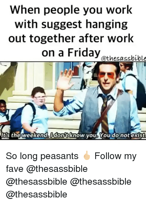 weekender: When people you work  with suggest hanging  out together after work  on a Friday athesabibl  's the weekend dontknow youb You do not exist So long peasants 🖕🏼 Follow my fave @thesassbible @thesassbible @thesassbible @thesassbible