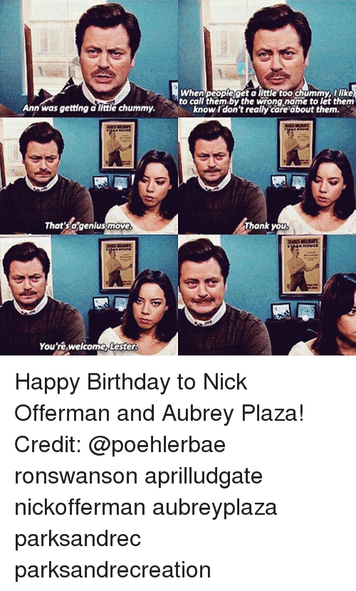 aubrey: When peopleget a little too chummy,blike  to call them by the wrong name to let them  know l don't really care about them.  Ann was getting à little chummy.  That'sogenlus move  Thank you  You'rê welcome, Lester Happy Birthday to Nick Offerman and Aubrey Plaza! Credit: @poehlerbae ronswanson aprilludgate nickofferman aubreyplaza parksandrec parksandrecreation