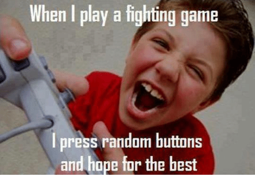 fighting game: When play a fighting game  I press random buttons  and hope for the best