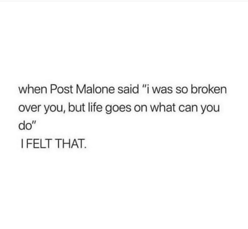 """life goes on: when Post Malone said """"i was so broken  over you, but life goes on what can you  do""""  I FELT THAT."""