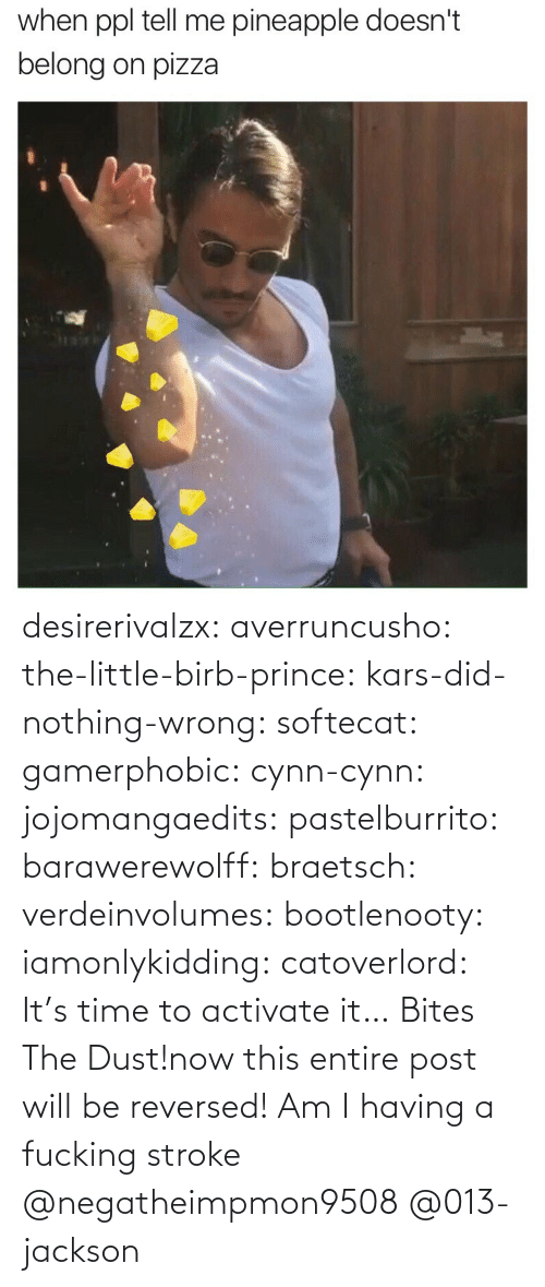 stroke: when ppl tell me pineapple doesn't  belong on pizza desirerivalzx:  averruncusho:  the-little-birb-prince:  kars-did-nothing-wrong:  softecat:  gamerphobic:  cynn-cynn:  jojomangaedits:  pastelburrito:  barawerewolff:  braetsch:  verdeinvolumes:  bootlenooty:  iamonlykidding:  catoverlord:             It's time to activate it… Bites The Dust!now this entire post will be reversed!      Am I having a fucking stroke   @negatheimpmon9508 @013-jackson