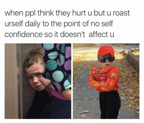 Urself: when ppl think they hurt u but u roast  urself daily to the point of no self  confidence so it doesn't affect u