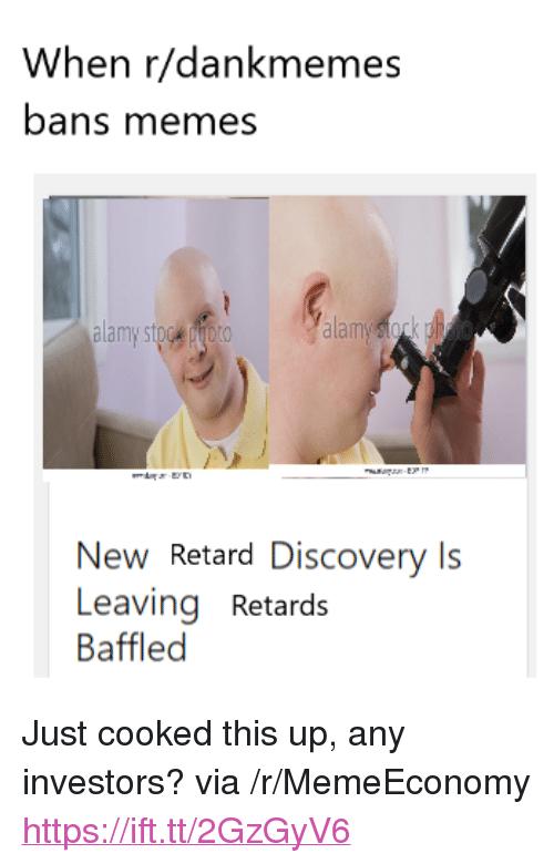 "Memes, Discovery, and Via: When r/dankmemes  bans memes  alam  New Retard Discovery Is  Leaving Retards  Baffled <p>Just cooked this up, any investors? via /r/MemeEconomy <a href=""https://ift.tt/2GzGyV6"">https://ift.tt/2GzGyV6</a></p>"
