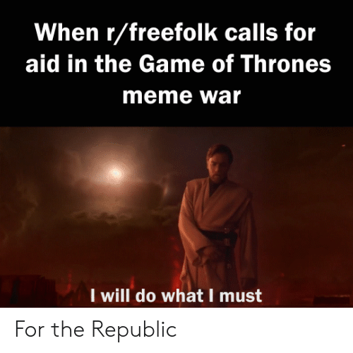 game of thrones meme: When r/freefolk calls for  aid in the Game of Thrones  meme war  I will do what I must For the Republic