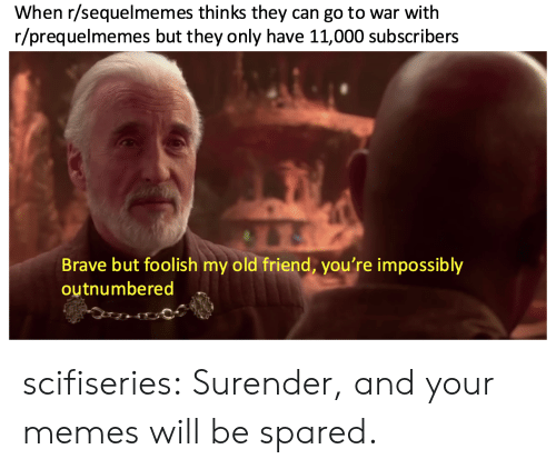 Prequelmemes: When r/sequelmemes thinks they can go to war with  r/prequelmemes but they only have 11,000 subscribers  Brave but foolish my old friend, you're impossibly  outnumbered scifiseries:  Surender, and your memes will be spared.