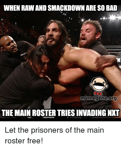 Bad Memes: WHEN RAWANDSMACKDOWN ARESO BAD  meme gene Org  THE MAIN ROSTER TRIESINVADING NNT Let the prisoners of the main roster free!