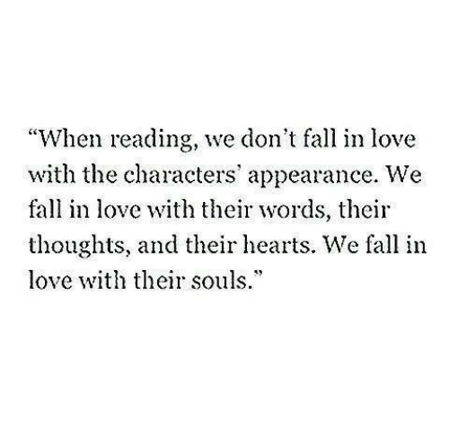 """Fall, Love, and Hearts: """"When reading, we don't fall in love  with the characters' appearance. We  fall in love with their words, their  thoughts, and their hearts. We fall in  love th their souls.*"""