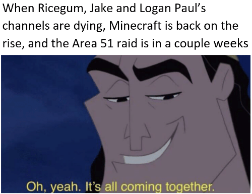 Minecraft, Yeah, and Back: When Ricegum, Jake and Logan Paul's  channels are dying, Minecraft is back on the  rise, and the Area 51 raid is in a couple weeks  Oh, yeah. It's all coming together.