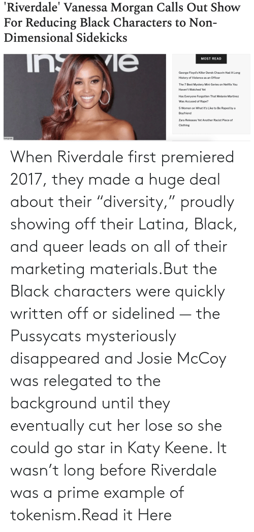 "Star: When Riverdale first premiered 2017, they made a huge deal about their ""diversity,"" proudly showing off their Latina, Black, and queer leads on all of their marketing materials.But the Black characters were quickly written off or sidelined — the Pussycats mysteriously disappeared and Josie McCoy was relegated to the background until they eventually cut her lose so she could go star in Katy Keene. It wasn't long before Riverdale was a prime example of tokenism.Read it Here"