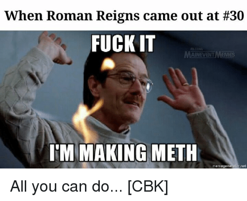 memegenerators: When Roman Reigns came out at #30  FUCK IT  AINEVENT  IM MAKING METH  memegenerator net All you can do...  [CBK]