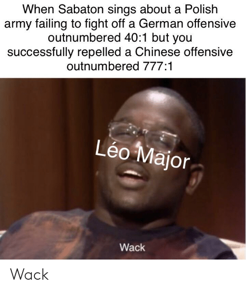 Army, Chinese, and History: When Sabaton sings about a Polish  army failing to fight off a German offensive  outnumbered 40:1 but you  successfully repelled a Chinese offensive  outnumbered 777:1  Léo Major  Wack Wack