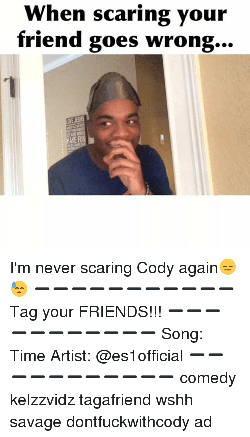 Memes, Scare, and Wshh: When scaring your  friend goes wrong...  HAVEAU I'm never scaring Cody again😑😓 ➖➖➖➖➖➖➖➖➖➖➖ Tag your FRIENDS!!! ➖➖➖➖➖➖➖➖➖➖➖ Song: Time Artist: @es1official ➖➖➖➖➖➖➖➖➖➖➖ comedy kelzzvidz tagafriend wshh savage dontfuckwithcody ad