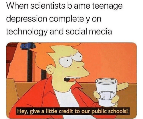 Social Media, Depression, and Technology: When scientists blame teenage  depression completely on  technology and social media  Hey, give a little credit to our public schools!  IT