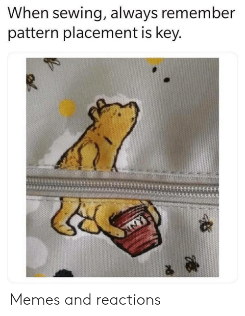Memes, Key, and Remember: When sewing, always remember  pattern placement is key.  FFFFF Memes and reactions