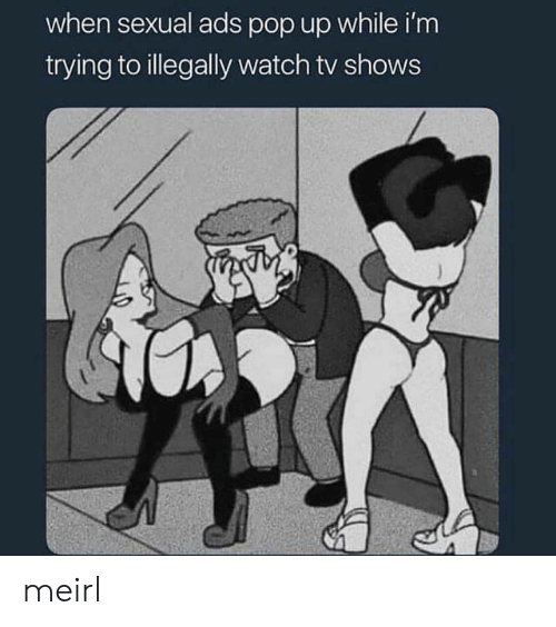 Pop, TV Shows, and Watch: when sexual ads pop up while i'm  trying to illegally watch tv shows meirl