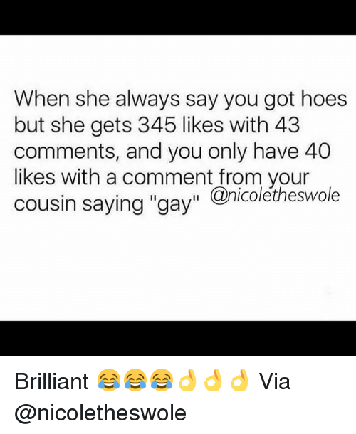 "Gym, Hoes, and Brilliant: When she always say you got hoes  but she gets 345 likes with 43  comments, and you only have 40  likes with a comment from your  cousin saying ""gay"" Qnicoletheswole Brilliant 😂😂😂👌👌👌 Via @nicoletheswole"