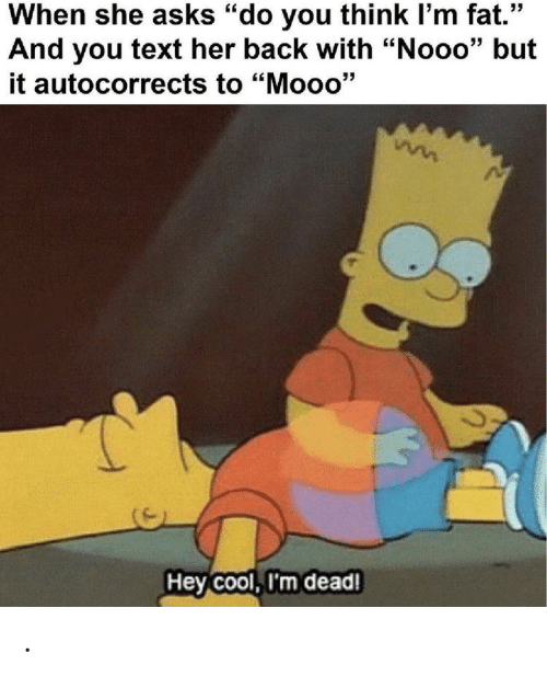 "Cool, Text, and Fat: When she asks ""do you think I'm fat.""  And you text her back with ""Nooo"" but  it autocorrects to ""Mooo'""  Hey Cool, I'm dead! ."