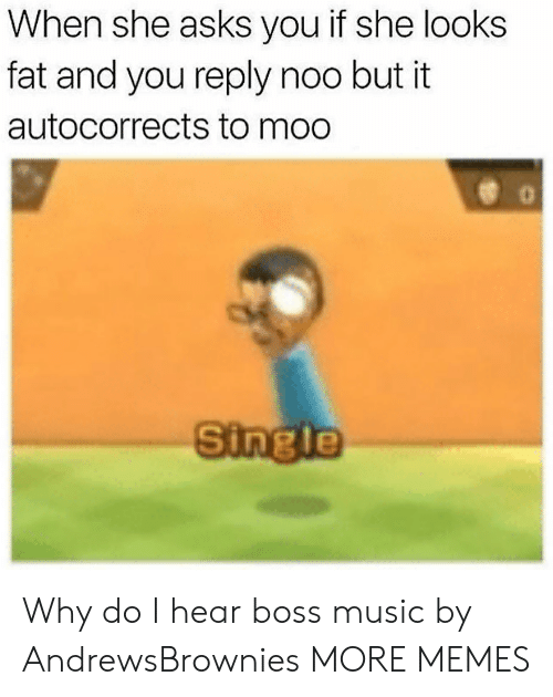 Dank, Memes, and Music: When she asks you if she looks  fat and you reply noo but it  autocorrects to moo  Single Why do I hear boss music by AndrewsBrownies MORE MEMES