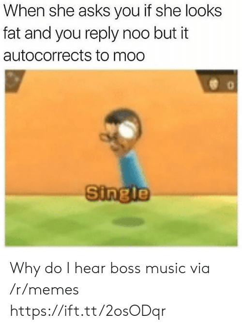 Memes, Music, and Fat: When she asks you if she looks  fat and you reply noo but it  autocorrects to moo  Single Why do I hear boss music via /r/memes https://ift.tt/2osODqr