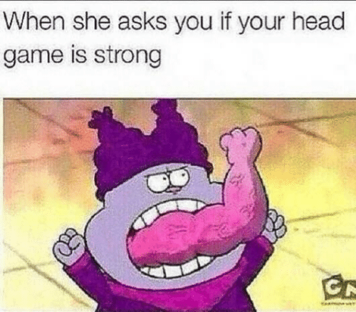 She Asks: When she asks you if your head  game is strong