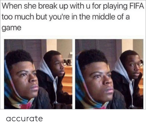 fifa: When she break up with u for playing FIFA  too much but you're in the middle of a  game accurate