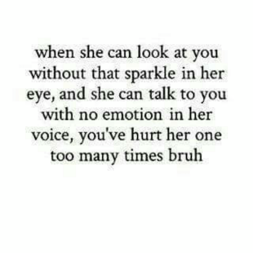 No Emotion: when she can look at you  without that sparkle in her  eye, and she can talk to you  with no emotion in her  voice, you've hurt her one  too many times bruh