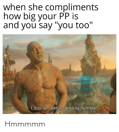 """And You Say You Too: when she compliments  how big your PP is  and you say """"you too""""  I, too, am extraordinarily humble. Hmmmmm"""