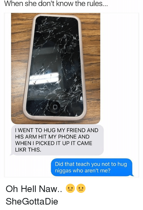 Oh Hell Naw: When she don't know the rules.  I WENT TO HUG MY FRIEND AND  HIS ARM HIT MY PHONE AND  WHEN I PICKED IT UP IT CAME  LIKR THIS  Did that teach you not to hug  niggas who aren't me? Oh Hell Naw.. 😐😐 SheGottaDie
