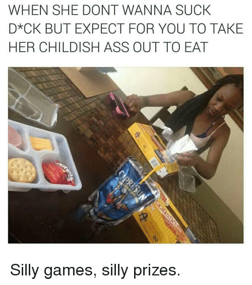 silliness: WHEN SHE DONT WANNA SUCK  D*CK BUT EXPECT FOR YOU TO TAKE  HER CHILDISH ASS OUT TO EAT Silly games, silly prizes.