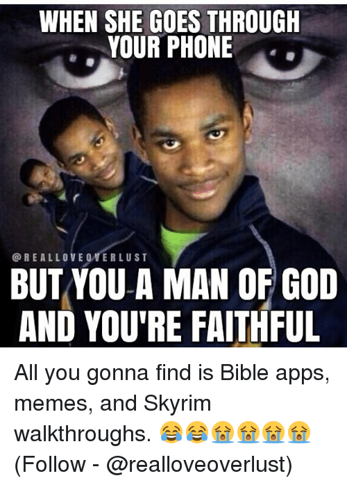 Skyrims: WHEN SHE GOES THROUGH  YOUR PHONE  @REALLOVE 0VERLUST  BUTYOU A MAN OF GOD  AND YOU'RE FAITHFUL All you gonna find is Bible apps, memes, and Skyrim walkthroughs. 😂😂😭😭😭😭 (Follow - @realloveoverlust)