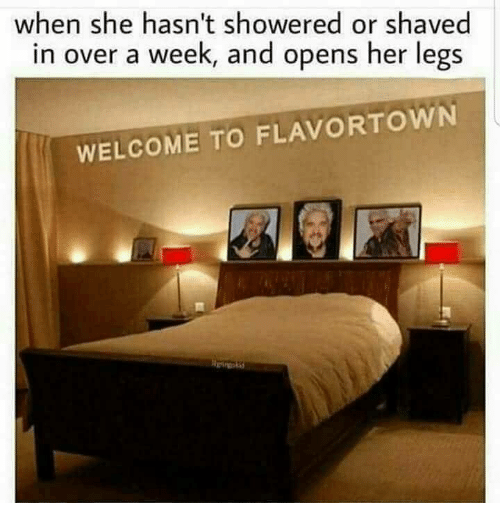 Flavortown: when she hasn't showered or shaved  in over a week, and opens her legs  WELCOME TO FLAVORTOWN