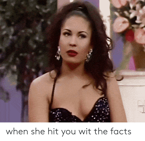 Facts, She, and Wit: when she hit you wit the facts