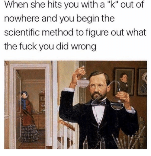 """methodical: When she hits you with a """"k"""" out of  nowhere and you begin the  scientific method to figure out what  the fuck you did wrong"""