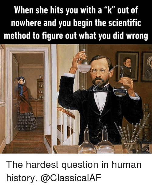 """methodical: When she hits you with a """"k"""" out of  nowhere and you begin the scientific  method to figure out what you did wrong The hardest question in human history. @ClassicalAF"""